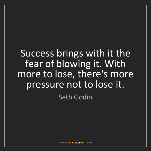 Seth Godin: Success brings with it the fear of blowing it. With more...