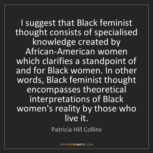 Patricia Hill Collins: I suggest that Black feminist thought consists of specialised...