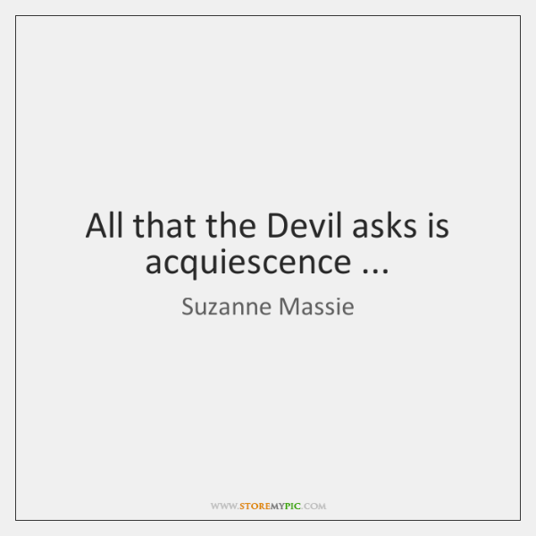 All that the Devil asks is acquiescence ...