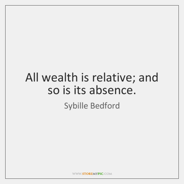 All wealth is relative; and so is its absence.