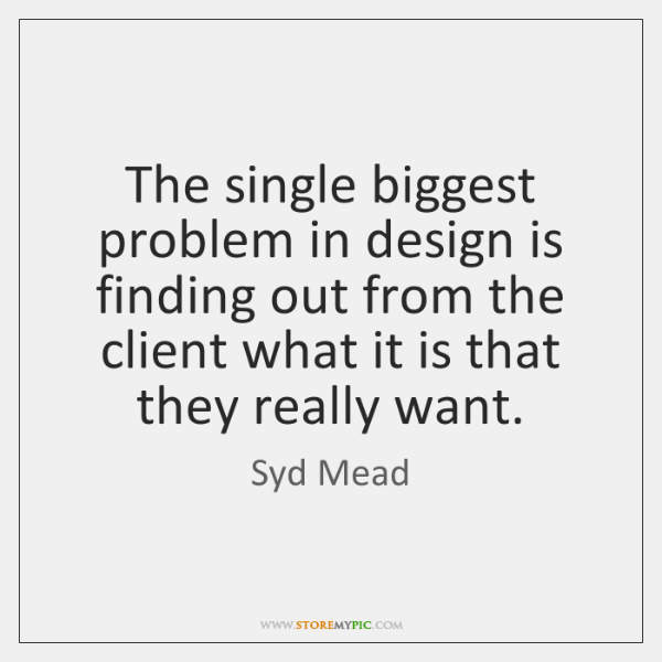 The single biggest problem in design is finding out from the client ...