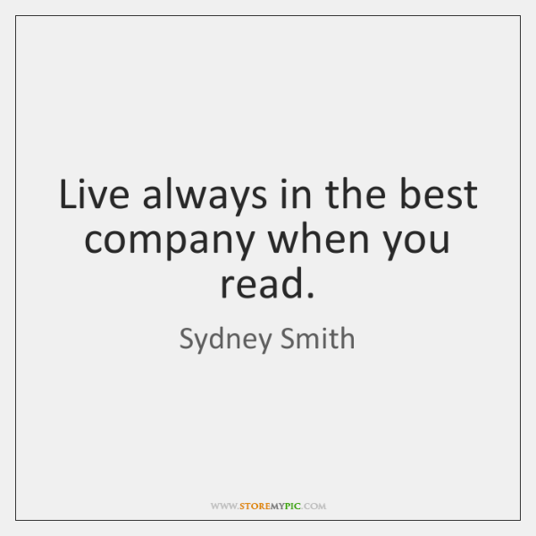 Live always in the best company when you read.