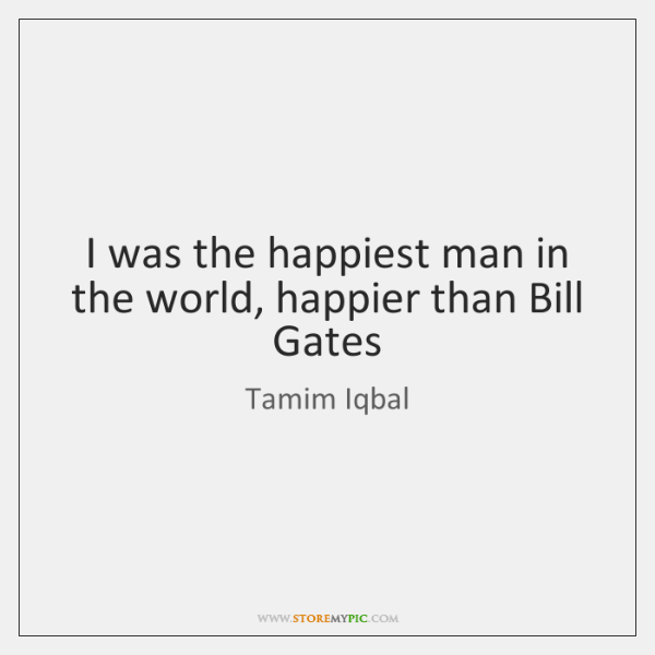 I was the happiest man in the world, happier than Bill Gates