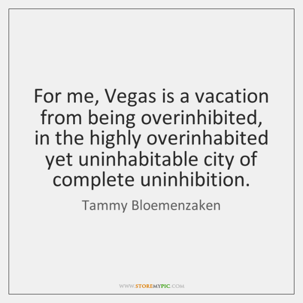 For me, Vegas is a vacation from being overinhibited, in the highly ...