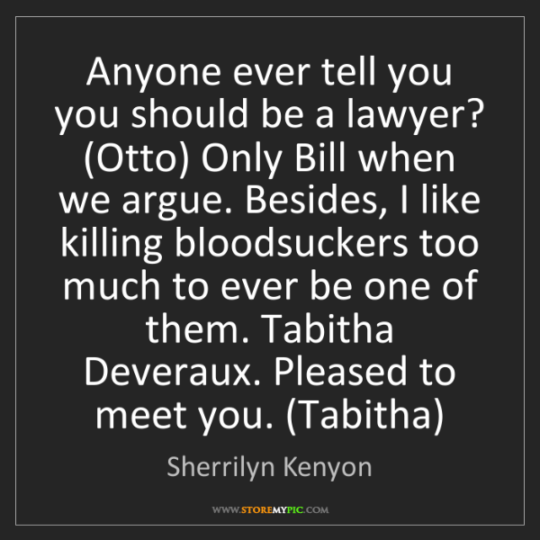 Sherrilyn Kenyon: Anyone ever tell you you should be a lawyer? (Otto) Only...