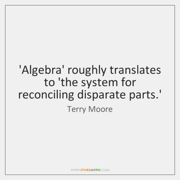 'Algebra' roughly translates to 'the system for reconciling disparate parts.'
