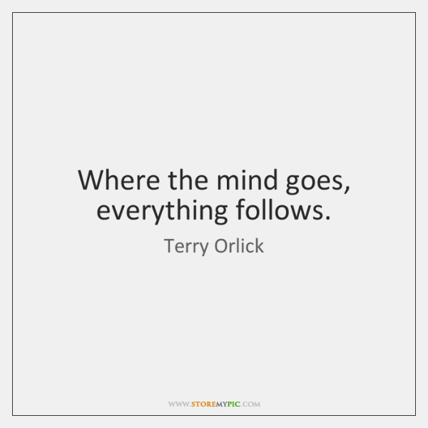 Where the mind goes, everything follows.