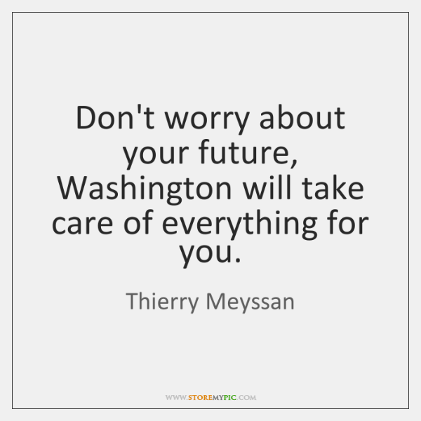 Don't worry about your future, Washington will take care of everything for ...