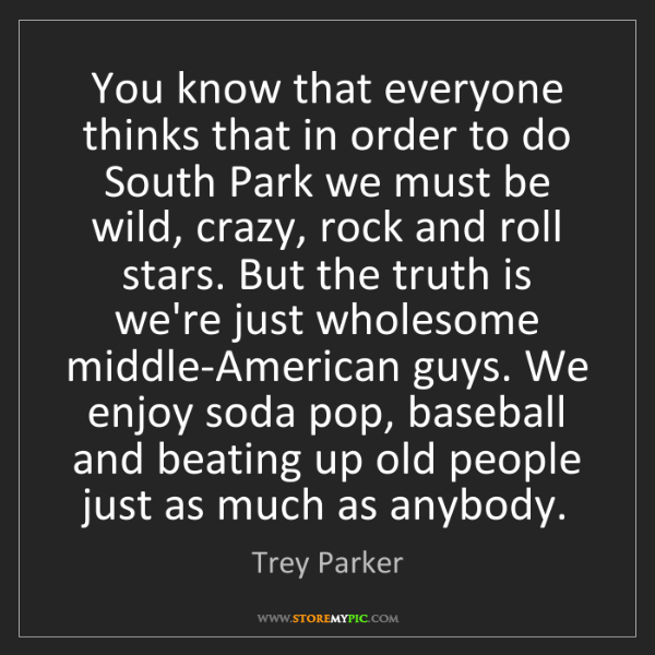 Trey Parker: You know that everyone thinks that in order to do South...