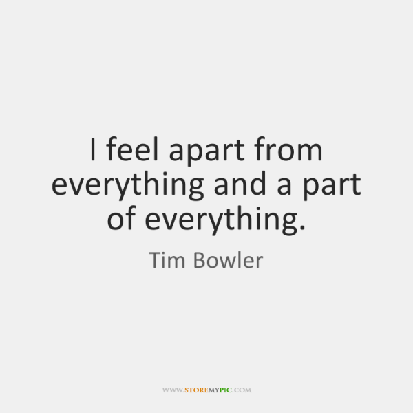 I feel apart from everything and a part of everything.