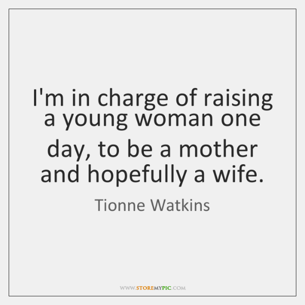 I'm in charge of raising a young woman one day, to be ...
