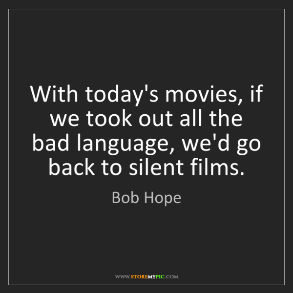 Bob Hope: With today's movies, if we took out all the bad language,...
