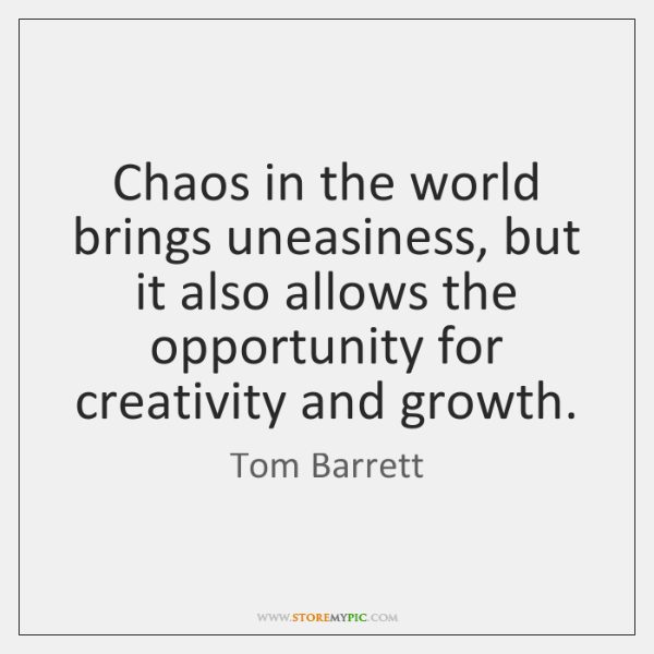 Chaos in the world brings uneasiness, but it also allows the opportunity ...