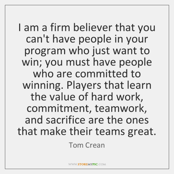 I am a firm believer that you can't have people in your ...