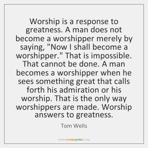 Worship is a response to greatness. A man does not become a ...