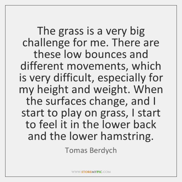 The grass is a very big challenge for me. There are these ...