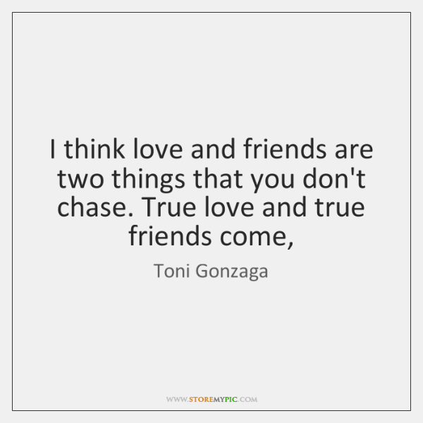 I think love and friends are two things that you don't chase. ...