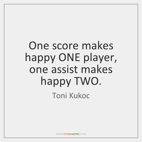 One score makes happy ONE player, one assist makes happy TWO.