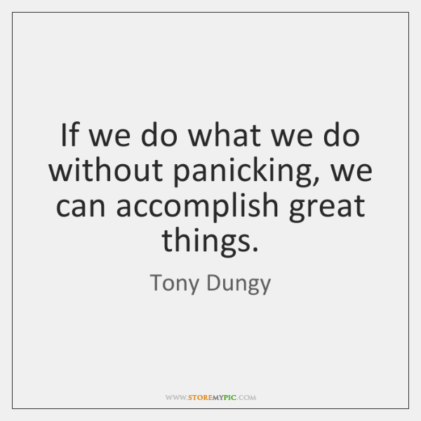 If we do what we do without panicking, we can accomplish great ...