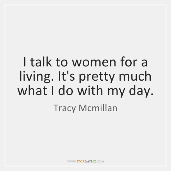 I talk to women for a living. It's pretty much what I ...