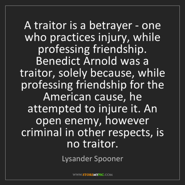 Lysander Spooner: A traitor is a betrayer - one who practices injury, while...