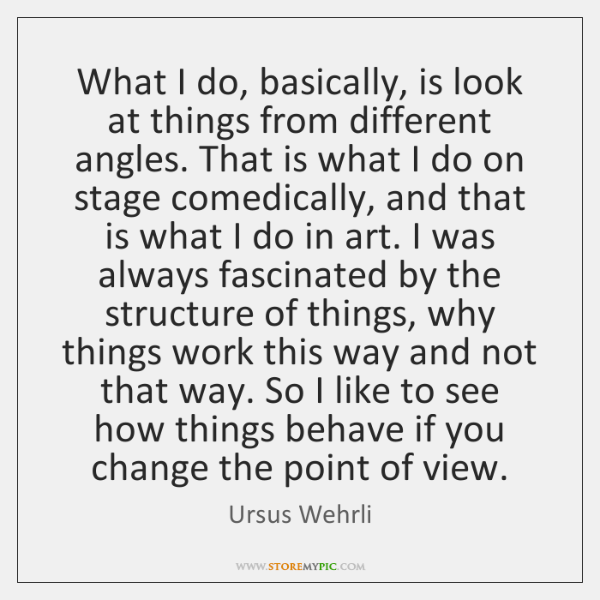 What I do, basically, is look at things from different angles. That ...
