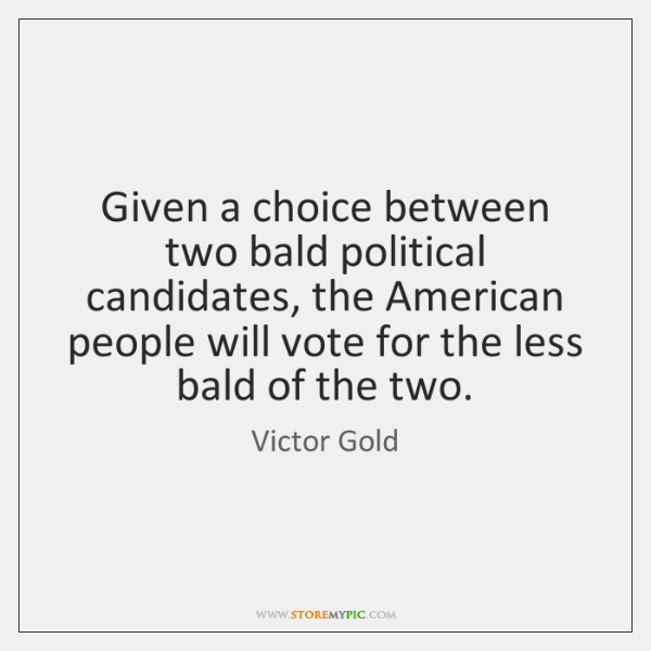 Given a choice between two bald political candidates, the American people will ...