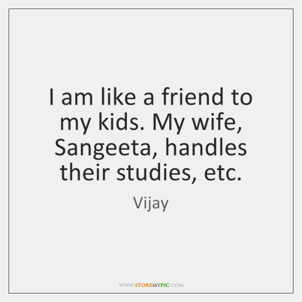 I am like a friend to my kids. My wife, Sangeeta, handles ...