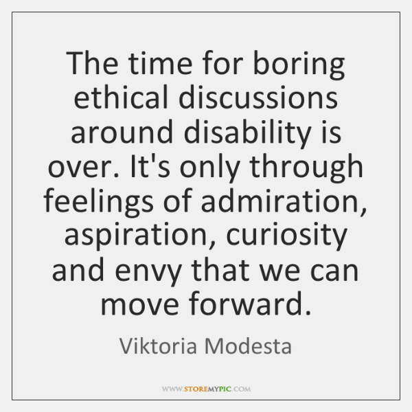 The time for boring ethical discussions around disability is over. It's only ...