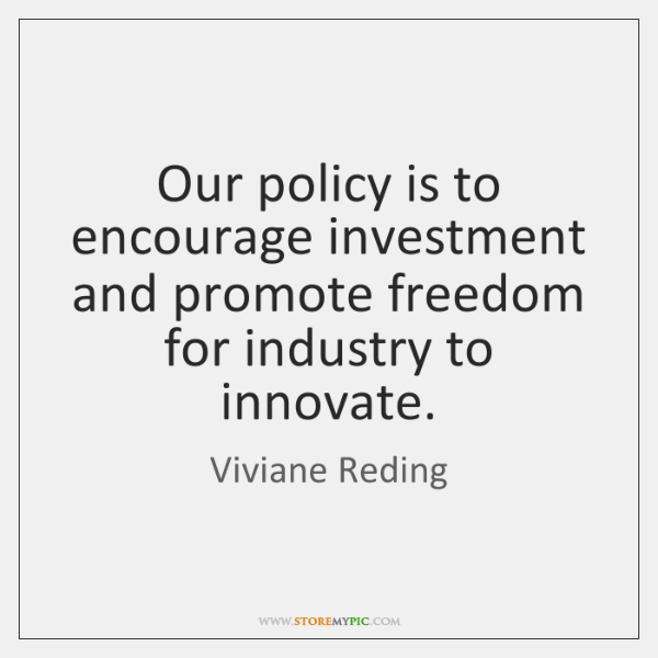 Our policy is to encourage investment and promote freedom for industry to ...