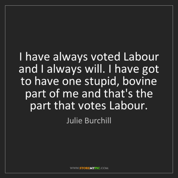 Julie Burchill: I have always voted Labour and I always will. I have...