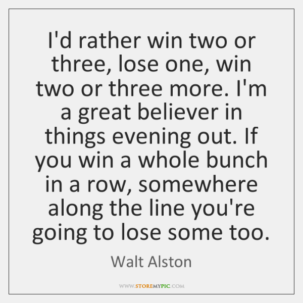 I'd rather win two or three, lose one, win two or three ...