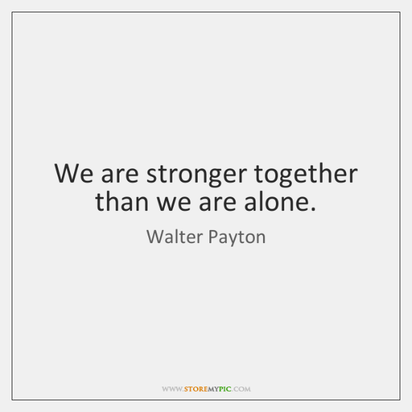 We are stronger together than we are alone.