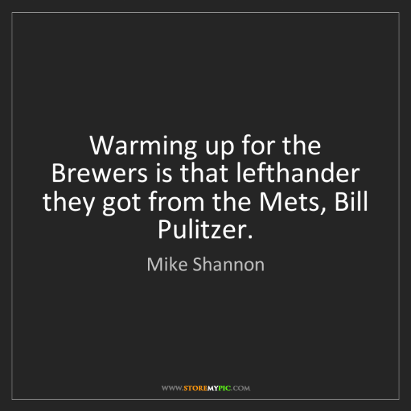 Mike Shannon: Warming up for the Brewers is that lefthander they got...