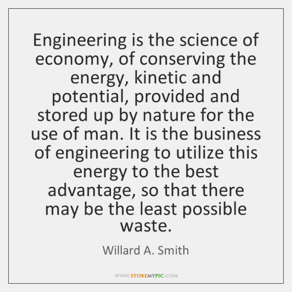 Engineering is the science of economy, of conserving the energy, kinetic and ...