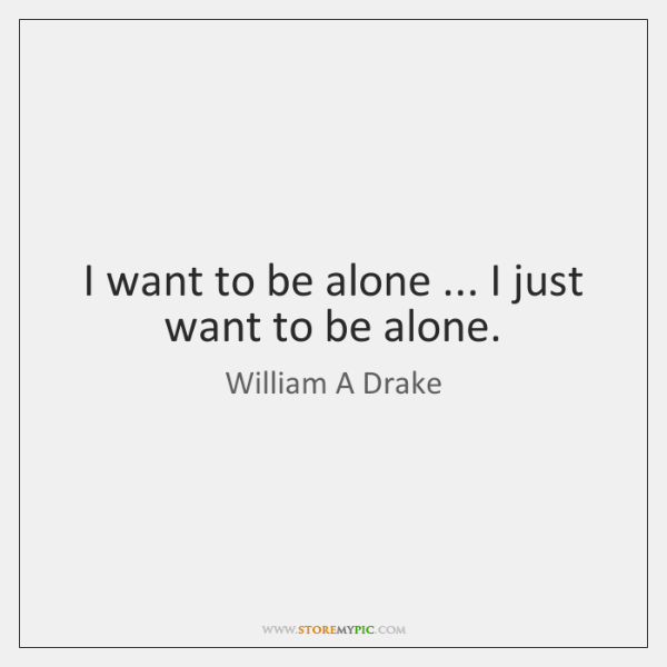 I want to be alone ... I just want to be alone.