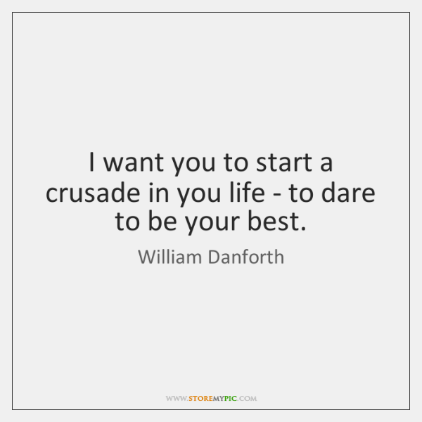 I want you to start a crusade in you life - to ...