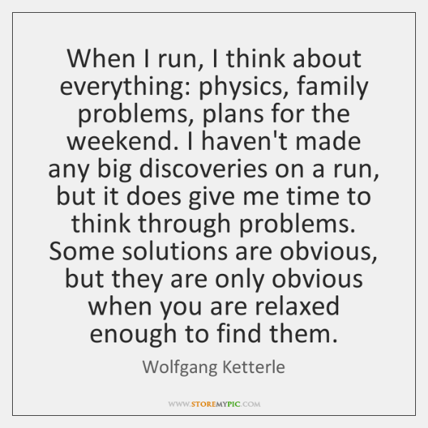 When I run, I think about everything: physics, family problems, plans for ...