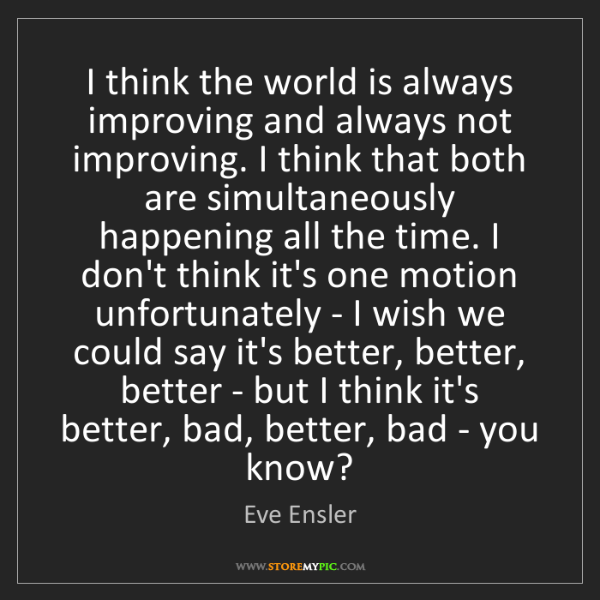 Eve Ensler: I think the world is always improving and always not...