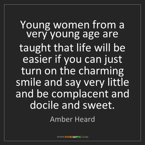 Amber Heard: Young women from a very young age are taught that life...