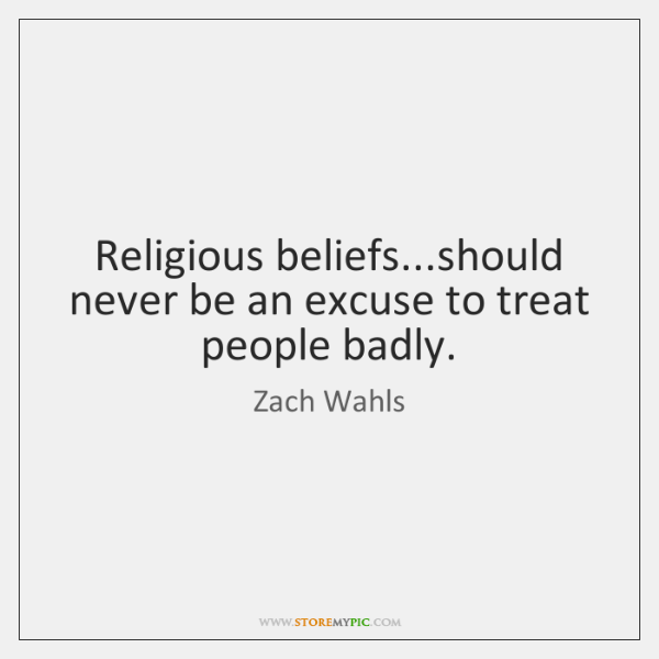 Religious beliefs...should never be an excuse to treat people badly.