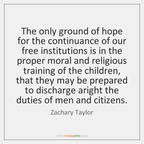 The only ground of hope for the continuance of our free institutions ...
