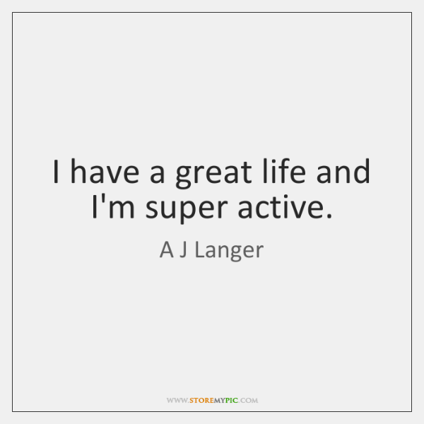 I have a great life and I'm super active.
