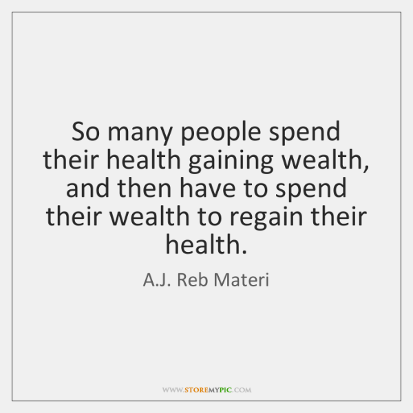 So many people spend their health gaining wealth, and then have to ...