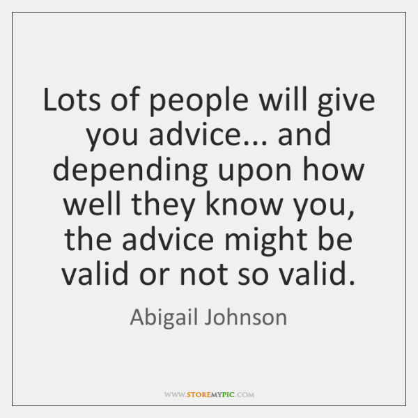 Lots of people will give you advice... and depending upon how well ...