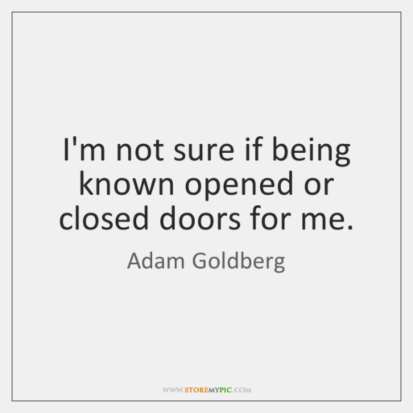 I'm not sure if being known opened or closed doors for me.