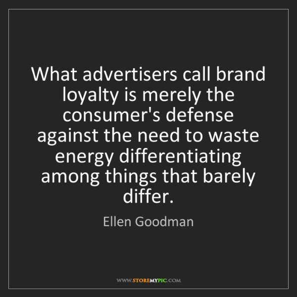 Ellen Goodman: What advertisers call brand loyalty is merely the consumer's...
