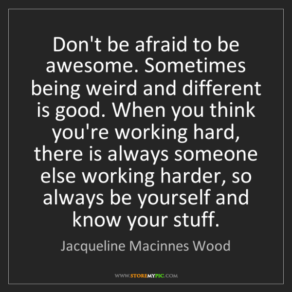 Jacqueline Macinnes Wood: Don't be afraid to be awesome. Sometimes being weird...