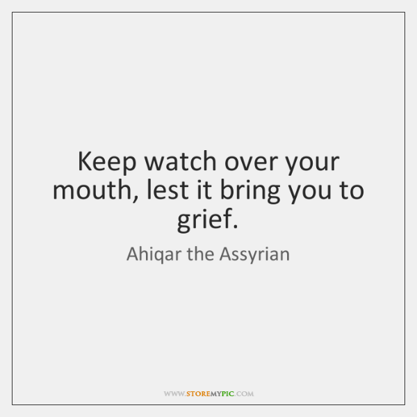 Keep watch over your mouth, lest it bring you to grief.