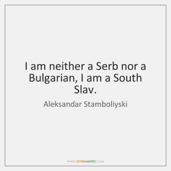 I am neither a Serb nor a Bulgarian, I am a South ...